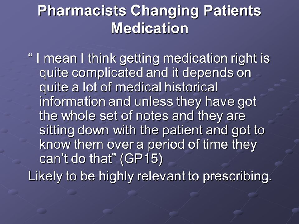 Pharmacists Changing Patients Medication I mean I think getting medication right is quite complicated and it depends on quite a lot of medical historical information and unless they have got the whole set of notes and they are sitting down with the patient and got to know them over a period of time they cant do that (GP15) I mean I think getting medication right is quite complicated and it depends on quite a lot of medical historical information and unless they have got the whole set of notes and they are sitting down with the patient and got to know them over a period of time they cant do that (GP15) Likely to be highly relevant to prescribing.
