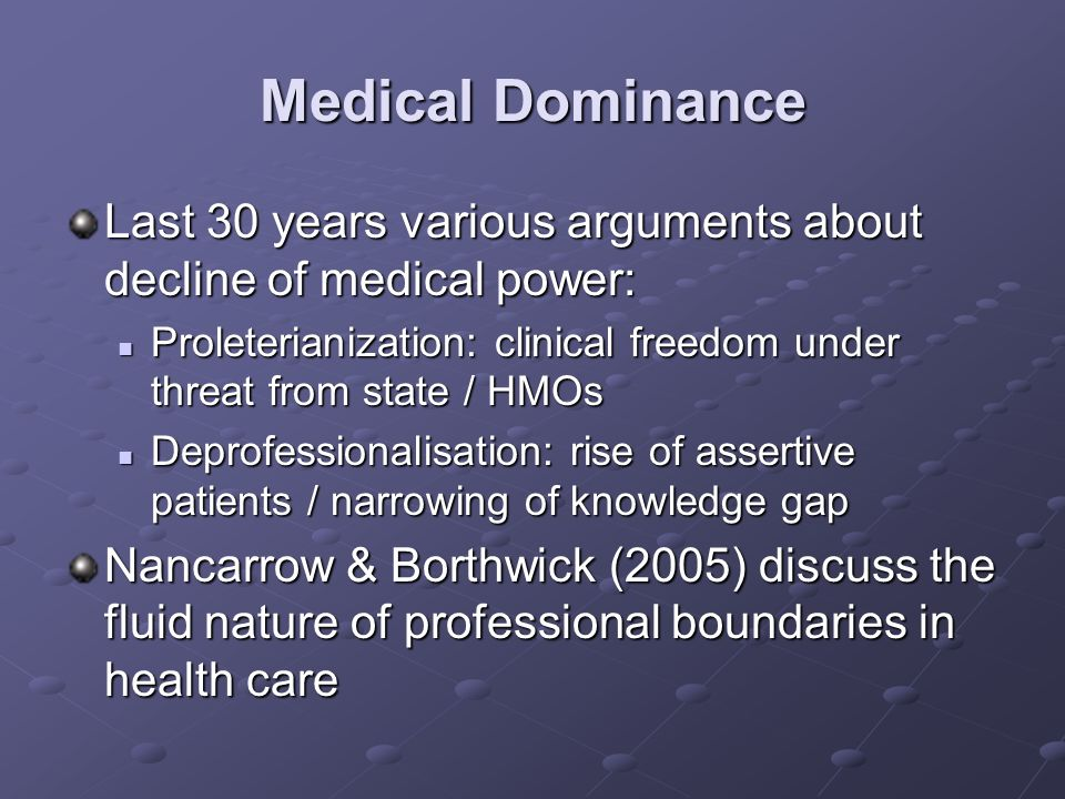 Medical Dominance A consensus that medical power is being challenged, but not necessarily eroded: Internal stratification within medical profession Internal stratification within medical profession Cost awareness & containment: managerialism/ audit / clinical governance Cost awareness & containment: managerialism/ audit / clinical governance Greater scrutiny & regulation as a result of medical errors / abuse Greater scrutiny & regulation as a result of medical errors / abuse Consumerism / lay knowledge /greater assertiveness by patients Consumerism / lay knowledge /greater assertiveness by patients Professionalisation and availability of CAM Professionalisation and availability of CAM Lay scepticism towards expert systems more generally Lay scepticism towards expert systems more generally Boundary encroachment from other health professionals (eg.