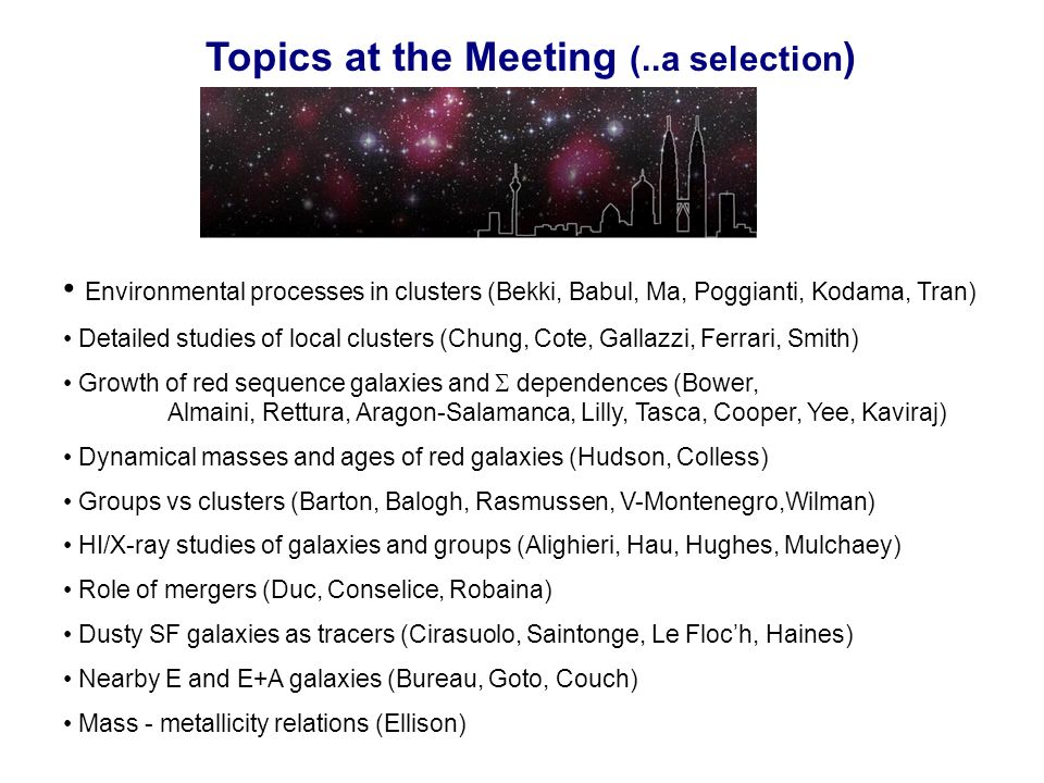 Topics at the Meeting (..a selection ) Environmental processes in clusters (Bekki, Babul, Ma, Poggianti, Kodama, Tran) Detailed studies of local clusters (Chung, Cote, Gallazzi, Ferrari, Smith) Growth of red sequence galaxies and dependences (Bower, Almaini, Rettura, Aragon-Salamanca, Lilly, Tasca, Cooper, Yee, Kaviraj) Dynamical masses and ages of red galaxies (Hudson, Colless) Groups vs clusters (Barton, Balogh, Rasmussen, V-Montenegro,Wilman) HI/X-ray studies of galaxies and groups (Alighieri, Hau, Hughes, Mulchaey) Role of mergers (Duc, Conselice, Robaina) Dusty SF galaxies as tracers (Cirasuolo, Saintonge, Le Floch, Haines) Nearby E and E+A galaxies (Bureau, Goto, Couch) Mass - metallicity relations (Ellison)