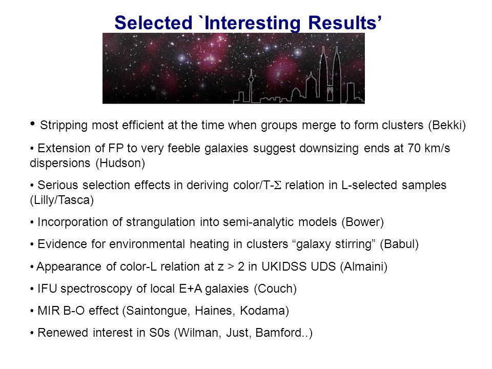 Selected `Interesting Results Stripping most efficient at the time when groups merge to form clusters (Bekki) Extension of FP to very feeble galaxies suggest downsizing ends at 70 km/s dispersions (Hudson) Serious selection effects in deriving color/T- relation in L-selected samples (Lilly/Tasca) Incorporation of strangulation into semi-analytic models (Bower) Evidence for environmental heating in clusters galaxy stirring (Babul) Appearance of color-L relation at z > 2 in UKIDSS UDS (Almaini) IFU spectroscopy of local E+A galaxies (Couch) MIR B-O effect (Saintongue, Haines, Kodama) Renewed interest in S0s (Wilman, Just, Bamford..)