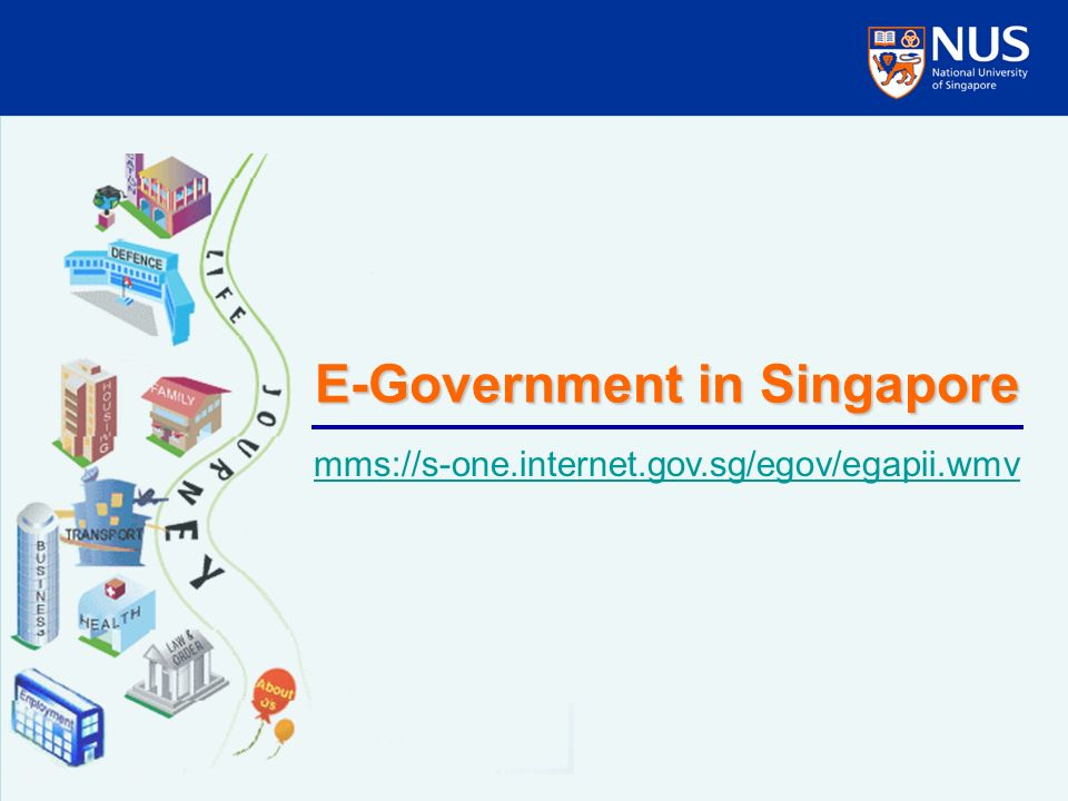 E-Government in Singapore mms://s-one.internet.gov.sg/egov/egapii.wmv