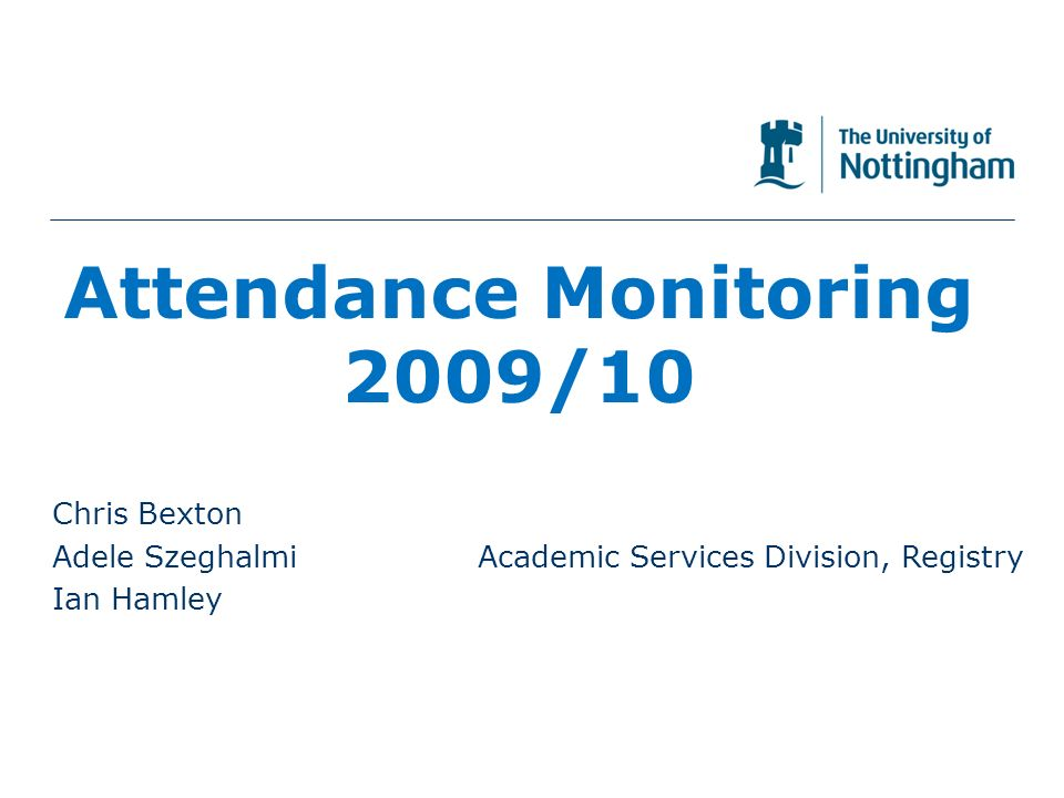 Attendance Monitoring 2009/10 Chris Bexton Adele SzeghalmiAcademic Services Division, Registry Ian Hamley