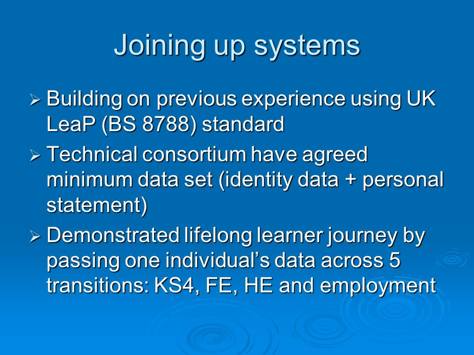 Joining up systems Building on previous experience using UK LeaP (BS 8788) standard Building on previous experience using UK LeaP (BS 8788) standard Technical consortium have agreed minimum data set (identity data + personal statement) Technical consortium have agreed minimum data set (identity data + personal statement) Demonstrated lifelong learner journey by passing one individuals data across 5 transitions: KS4, FE, HE and employment Demonstrated lifelong learner journey by passing one individuals data across 5 transitions: KS4, FE, HE and employment
