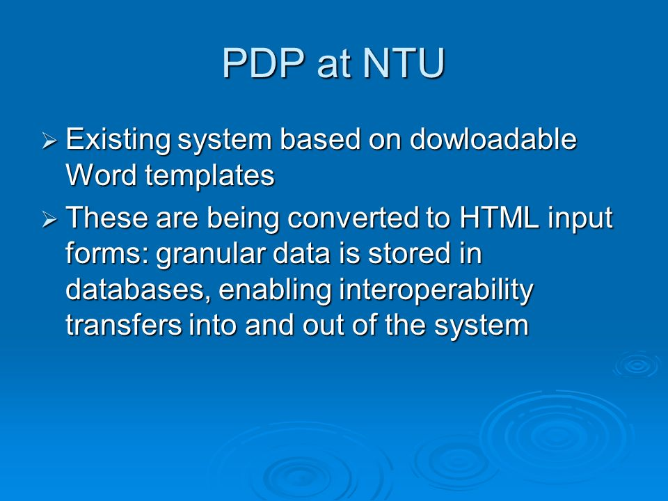 PDP at NTU Existing system based on dowloadable Word templates Existing system based on dowloadable Word templates These are being converted to HTML input forms: granular data is stored in databases, enabling interoperability transfers into and out of the system These are being converted to HTML input forms: granular data is stored in databases, enabling interoperability transfers into and out of the system