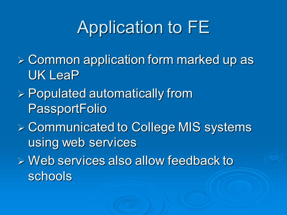 Application to FE Common application form marked up as UK LeaP Common application form marked up as UK LeaP Populated automatically from PassportFolio Populated automatically from PassportFolio Communicated to College MIS systems using web services Communicated to College MIS systems using web services Web services also allow feedback to schools Web services also allow feedback to schools