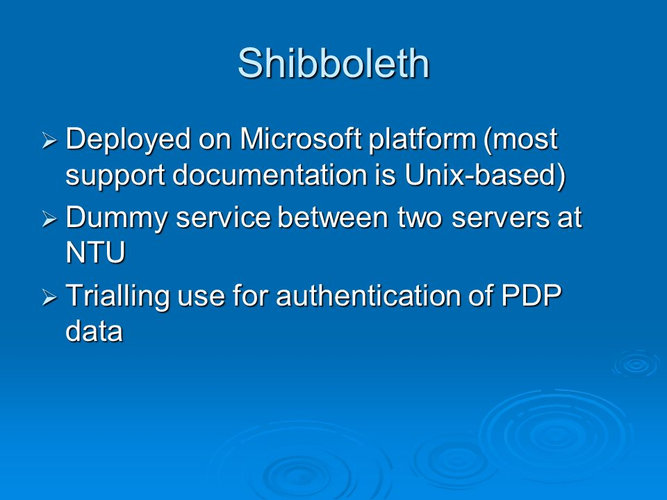 Shibboleth Deployed on Microsoft platform (most support documentation is Unix-based) Deployed on Microsoft platform (most support documentation is Unix-based) Dummy service between two servers at NTU Dummy service between two servers at NTU Trialling use for authentication of PDP data Trialling use for authentication of PDP data