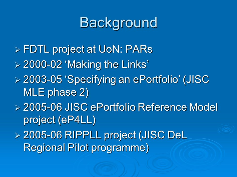 Background FDTL project at UoN: PARs FDTL project at UoN: PARs 2000-02 Making the Links 2000-02 Making the Links 2003-05 Specifying an ePortfolio (JISC MLE phase 2) 2003-05 Specifying an ePortfolio (JISC MLE phase 2) 2005-06 JISC ePortfolio Reference Model project (eP4LL) 2005-06 JISC ePortfolio Reference Model project (eP4LL) 2005-06 RIPPLL project (JISC DeL Regional Pilot programme) 2005-06 RIPPLL project (JISC DeL Regional Pilot programme)
