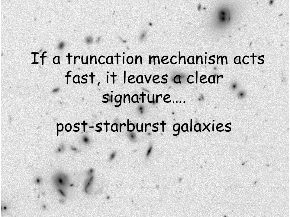 If a truncation mechanism acts fast, it leaves a clear signature…. post-starburst galaxies