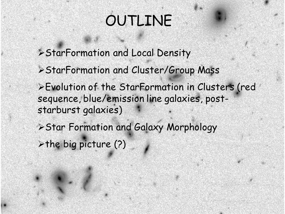 OUTLINE StarFormation and Local Density StarFormation and Cluster/Group Mass Evolution of the StarFormation in Clusters (red sequence, blue/emission line galaxies, post- starburst galaxies) Star Formation and Galaxy Morphology the big picture ( )