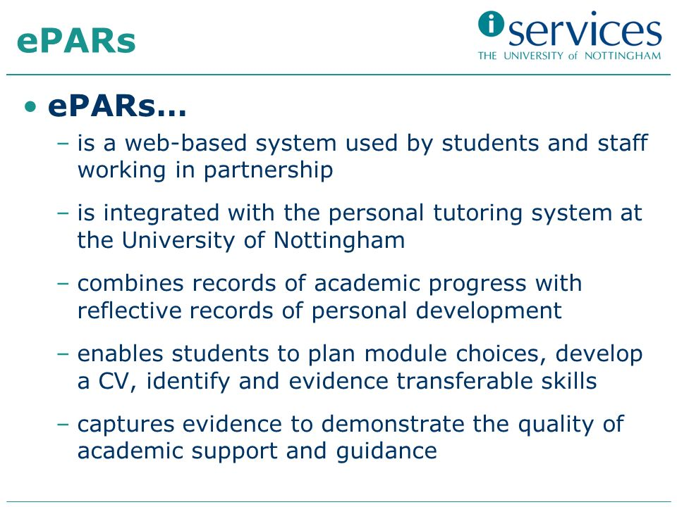 ePARs ePARs… –is a web-based system used by students and staff working in partnership –is integrated with the personal tutoring system at the University of Nottingham –combines records of academic progress with reflective records of personal development –enables students to plan module choices, develop a CV, identify and evidence transferable skills –captures evidence to demonstrate the quality of academic support and guidance
