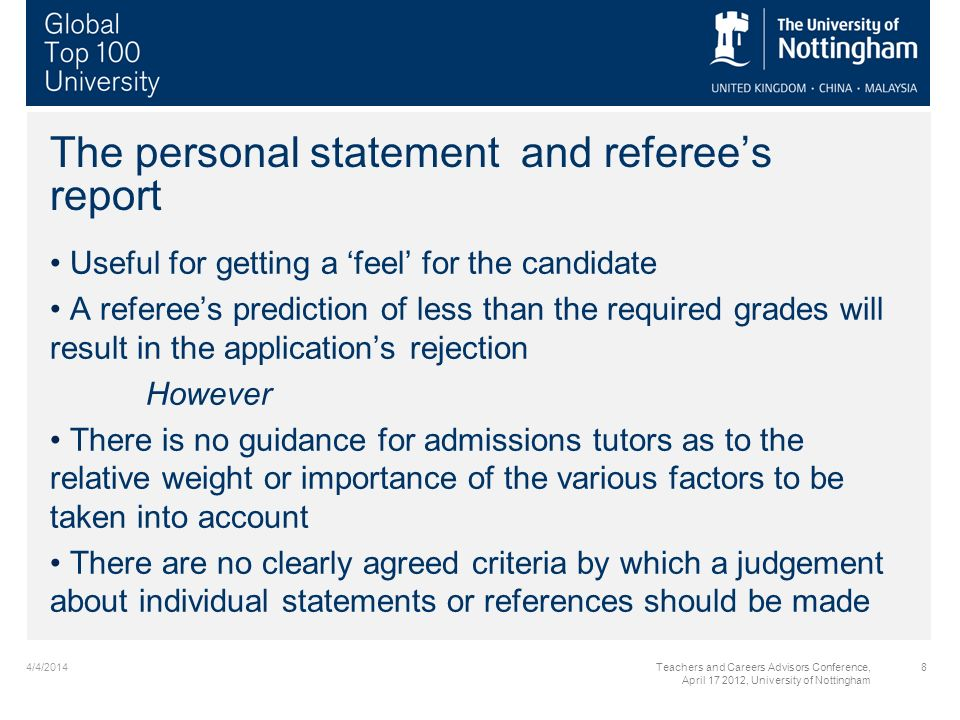 The personal statement and referees report Useful for getting a feel for the candidate A referees prediction of less than the required grades will result in the applications rejection However There is no guidance for admissions tutors as to the relative weight or importance of the various factors to be taken into account There are no clearly agreed criteria by which a judgement about individual statements or references should be made 4/4/20148Teachers and Careers Advisors Conference, April 17 2012, University of Nottingham