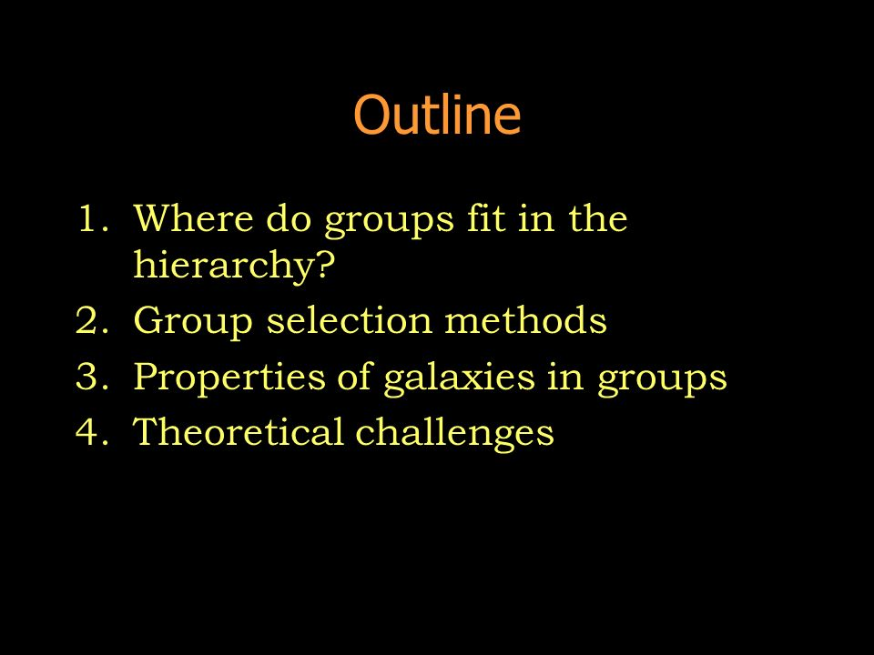 Outline 1.Where do groups fit in the hierarchy? 2.Group selection methods 3.Properties of galaxies in groups 4.Theoretical challenges