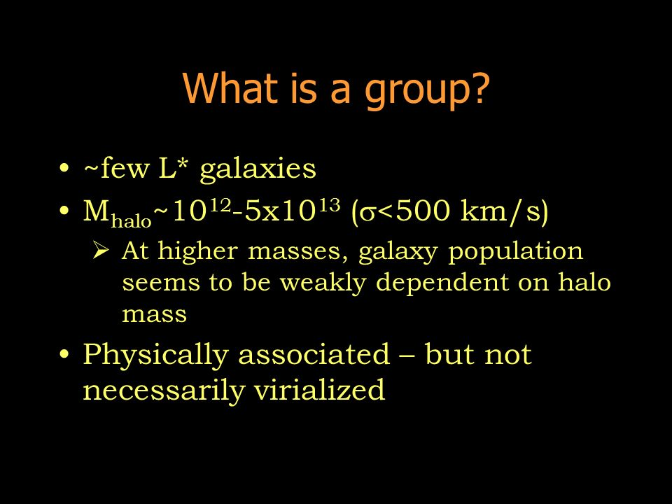 What is a group? ~few L* galaxies M halo ~10 12 -5x10 13 ( <500 km/s) At higher masses, galaxy population seems to be weakly dependent on halo mass Ph