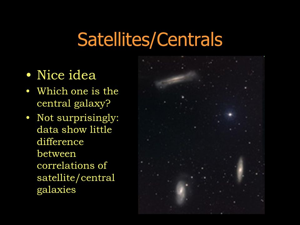 Satellites/Centrals Nice idea Which one is the central galaxy? Not surprisingly: data show little difference between correlations of satellite/central