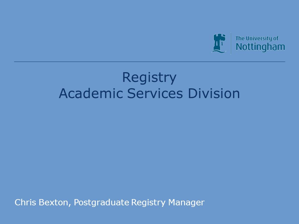 Academic Services Division Registry Academic Services Division Chris Bexton, Postgraduate Registry Manager