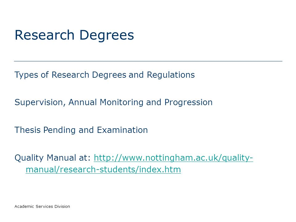 Academic Services Division Research Degrees Types of Research Degrees and Regulations Supervision, Annual Monitoring and Progression Thesis Pending and Examination Quality Manual at: http://www.nottingham.ac.uk/quality- manual/research-students/index.htmhttp://www.nottingham.ac.uk/quality- manual/research-students/index.htm