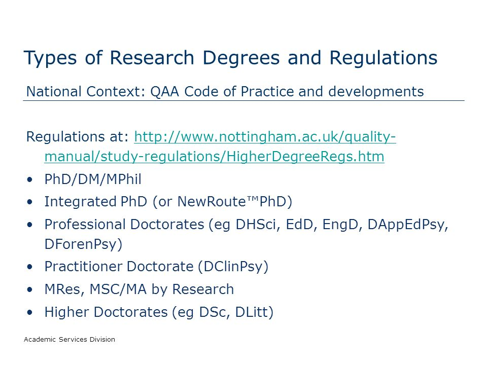 Academic Services Division Types of Research Degrees and Regulations National Context: QAA Code of Practice and developments Regulations at: http://www.nottingham.ac.uk/quality- manual/study-regulations/HigherDegreeRegs.htmhttp://www.nottingham.ac.uk/quality- manual/study-regulations/HigherDegreeRegs.htm PhD/DM/MPhil Integrated PhD (or NewRoutePhD) Professional Doctorates (eg DHSci, EdD, EngD, DAppEdPsy, DForenPsy) Practitioner Doctorate (DClinPsy) MRes, MSC/MA by Research Higher Doctorates (eg DSc, DLitt)
