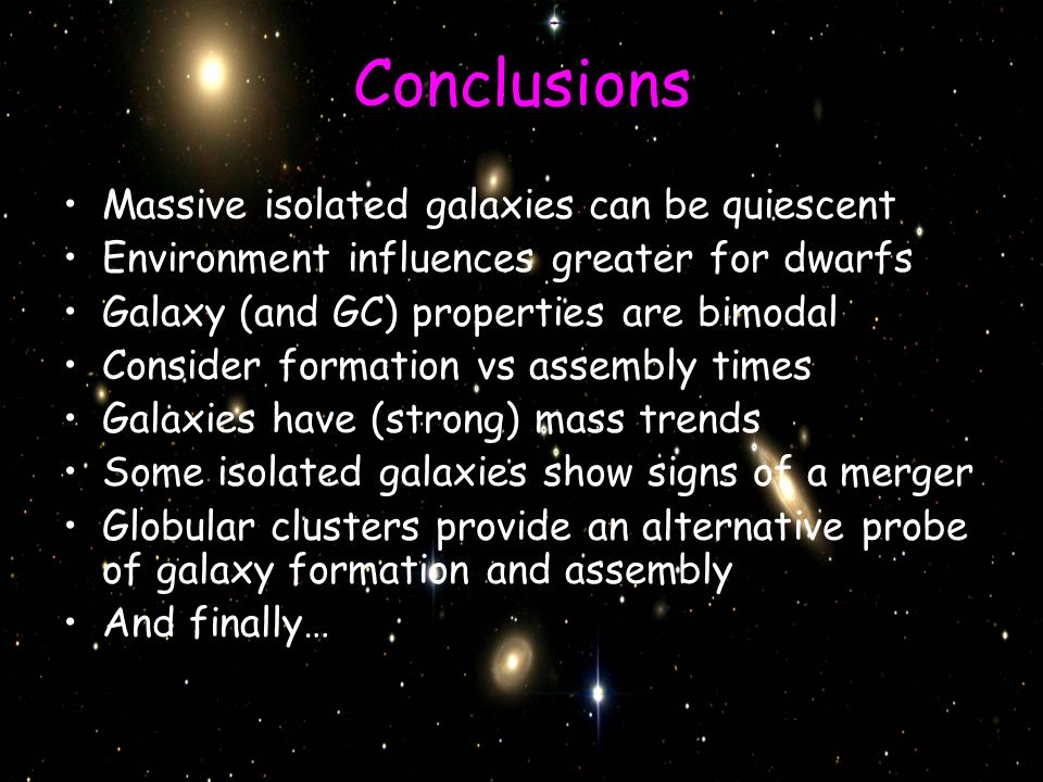 Conclusions Massive isolated galaxies can be quiescent Environment influences greater for dwarfs Galaxy (and GC) properties are bimodal Consider formation vs assembly times Galaxies have (strong) mass trends Some isolated galaxies show signs of a merger Globular clusters provide an alternative probe of galaxy formation and assembly And finally…