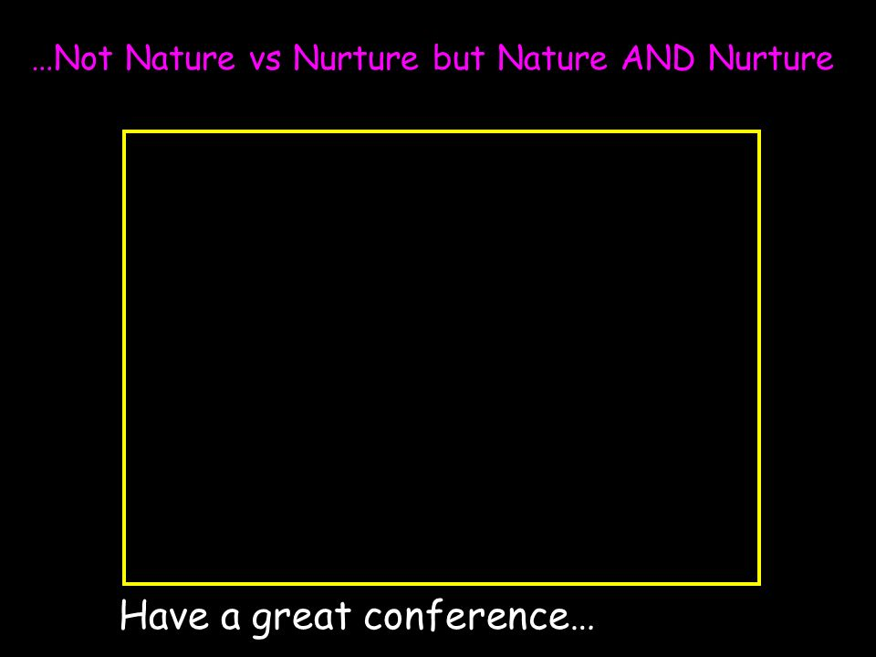 …Not Nature vs Nurture but Nature AND Nurture Have a great conference…