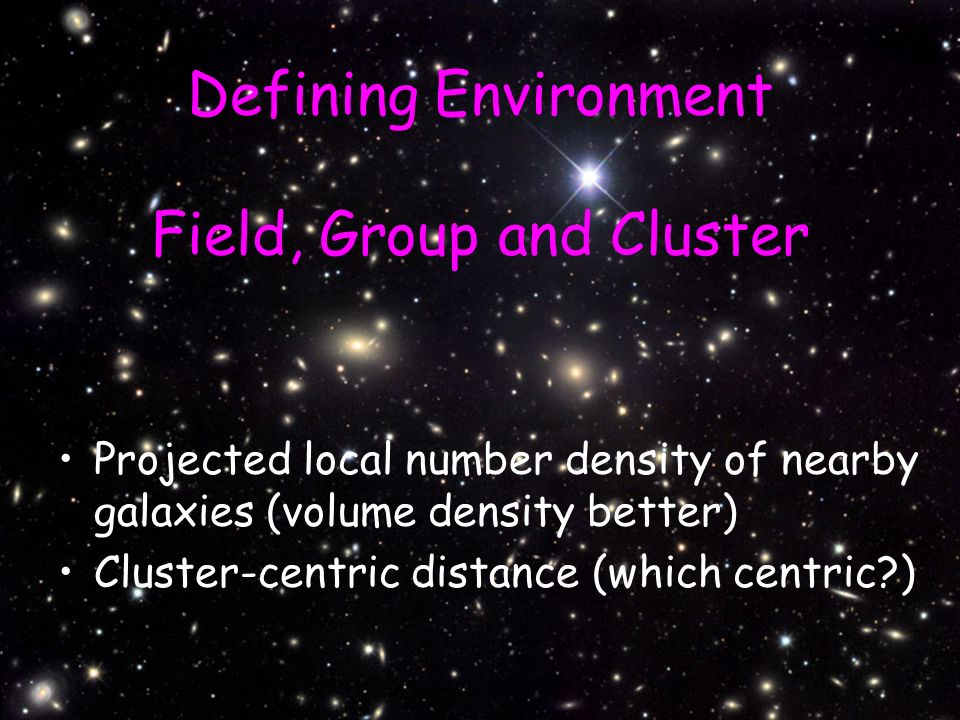 Defining Environment Field, Group and Cluster Projected local number density of nearby galaxies (volume density better) Cluster-centric distance (which centric?)