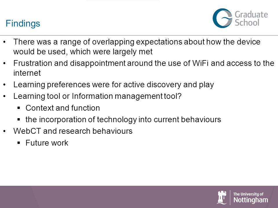 Findings There was a range of overlapping expectations about how the device would be used, which were largely met Frustration and disappointment around the use of WiFi and access to the internet Learning preferences were for active discovery and play Learning tool or Information management tool.