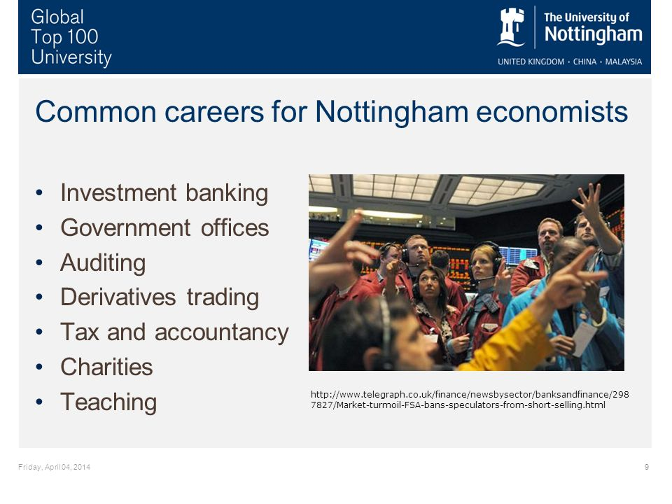 Friday, April 04, 20149 Common careers for Nottingham economists Investment banking Government offices Auditing Derivatives trading Tax and accountancy Charities Teaching http://www.telegraph.co.uk/finance/newsbysector/banksandfinance/298 7827/Market-turmoil-FSA-bans-speculators-from-short-selling.html