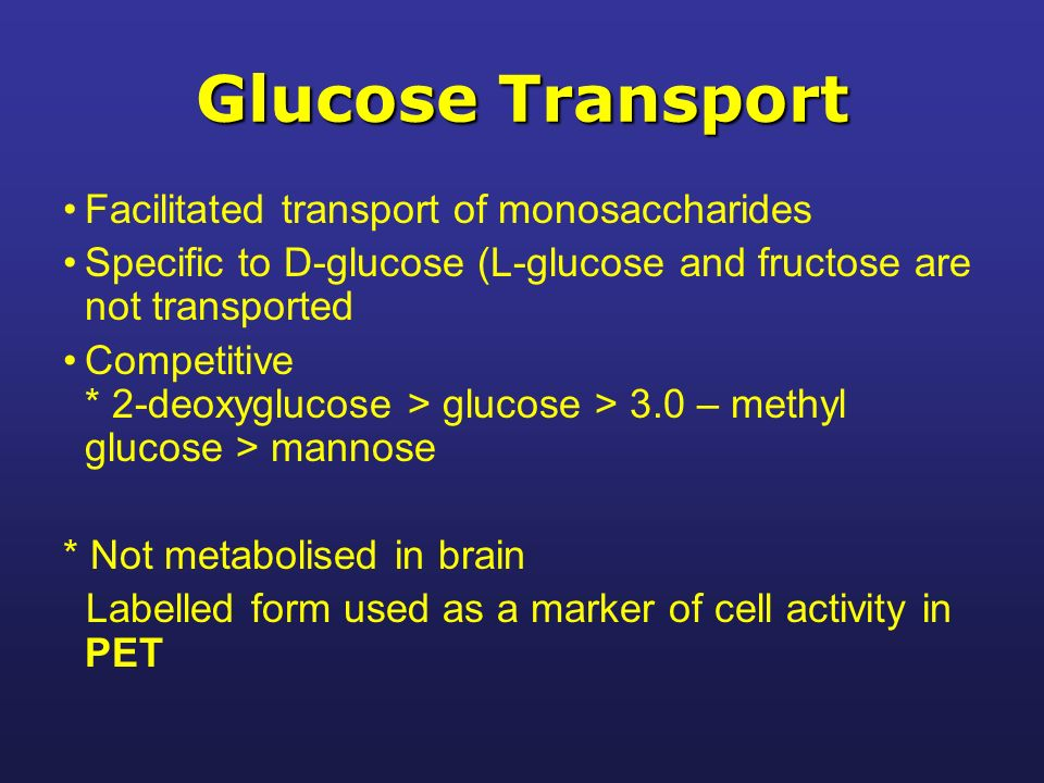 Glucose Transport Facilitated transport of monosaccharides Specific to D-glucose (L-glucose and fructose are not transported Competitive * 2-deoxyglucose > glucose > 3.0 – methyl glucose > mannose * Not metabolised in brain Labelled form used as a marker of cell activity in PET