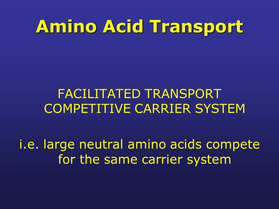 Amino Acid Transport FACILITATED TRANSPORT COMPETITIVE CARRIER SYSTEM i.e.