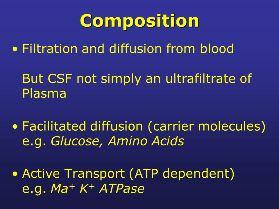 Composition Filtration and diffusion from blood But CSF not simply an ultrafiltrate of Plasma Facilitated diffusion (carrier molecules) e.g. Glucose,