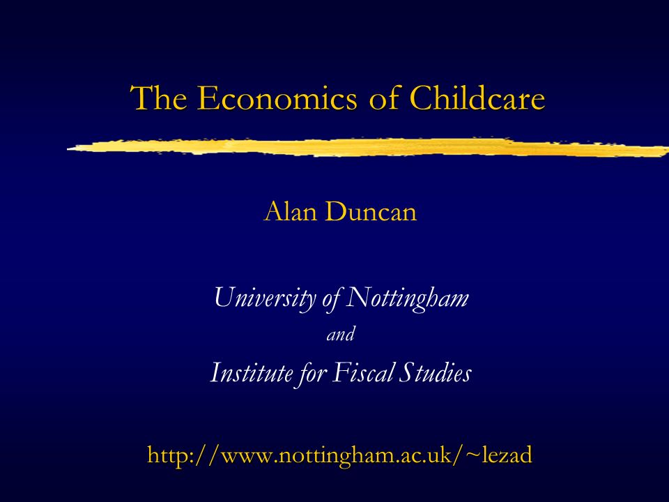 The Economics of Childcare Alan Duncan University of Nottingham and Institute for Fiscal Studieshttp://www.nottingham.ac.uk/~lezad