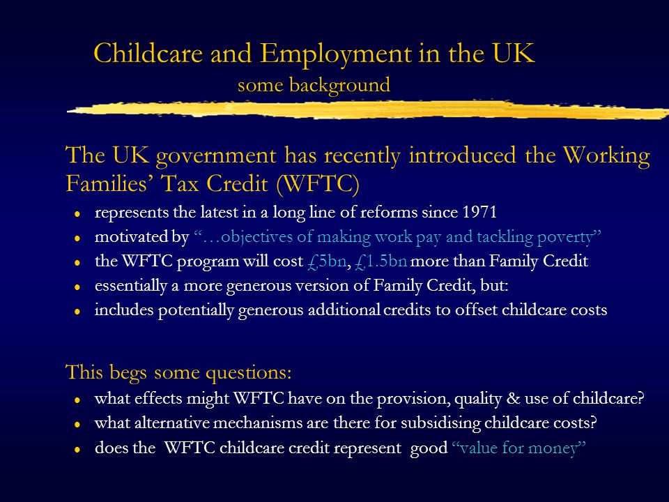 Childcare and Employment in the UK some background The UK government has recently introduced the Working Families Tax Credit (WFTC) l represents the latest in a long line of reforms since 1971 l motivated by …objectives of making work pay and tackling poverty l the WFTC program will cost £5bn, £1.5bn more than Family Credit l essentially a more generous version of Family Credit, but: l includes potentially generous additional credits to offset childcare costs This begs some questions: l what effects might WFTC have on the provision, quality & use of childcare.
