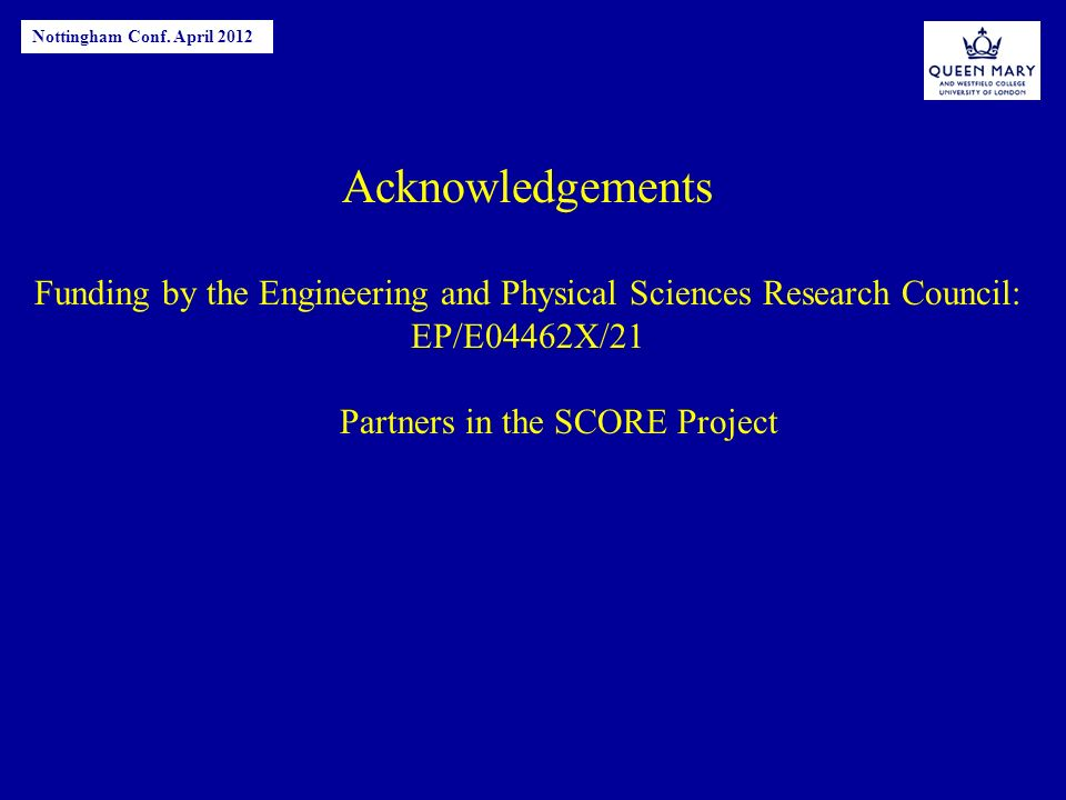 Acknowledgements Funding by the Engineering and Physical Sciences Research Council: EP/E04462X/21 Partners in the SCORE Project Nottingham Conf.