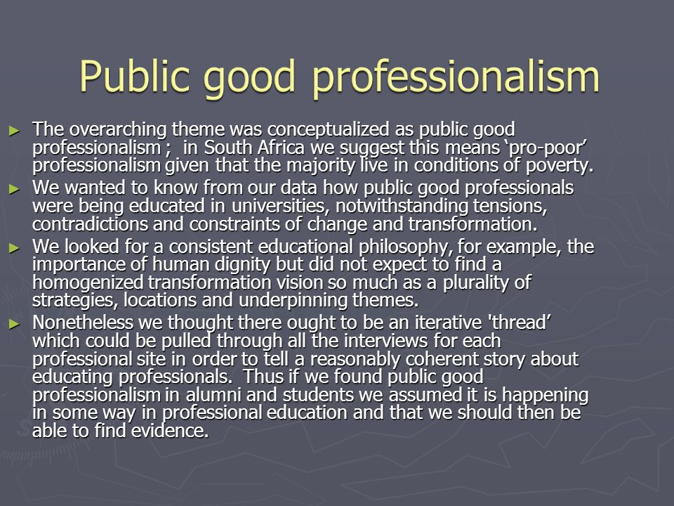 The overarching theme was conceptualized as public good professionalism ; in South Africa we suggest this means pro-poor professionalism given that th