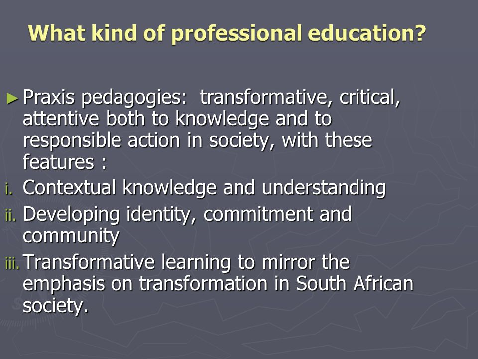 Praxis pedagogies: transformative, critical, attentive both to knowledge and to responsible action in society, with these features : Praxis pedagogies