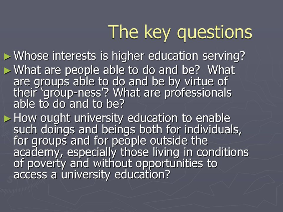 Whose interests is higher education serving? Whose interests is higher education serving? What are people able to do and be? What are groups able to d