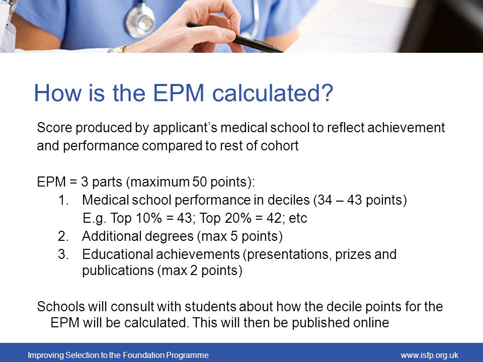 Improving Selection to the Foundation Programmewww.isfp.org.uk How is the EPM calculated? Score produced by applicants medical school to reflect achie