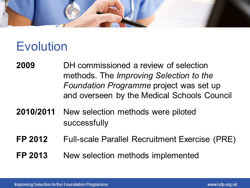 Improving Selection to the Foundation Programmewww.isfp.org.uk Evolution 2009DH commissioned a review of selection methods. The Improving Selection to