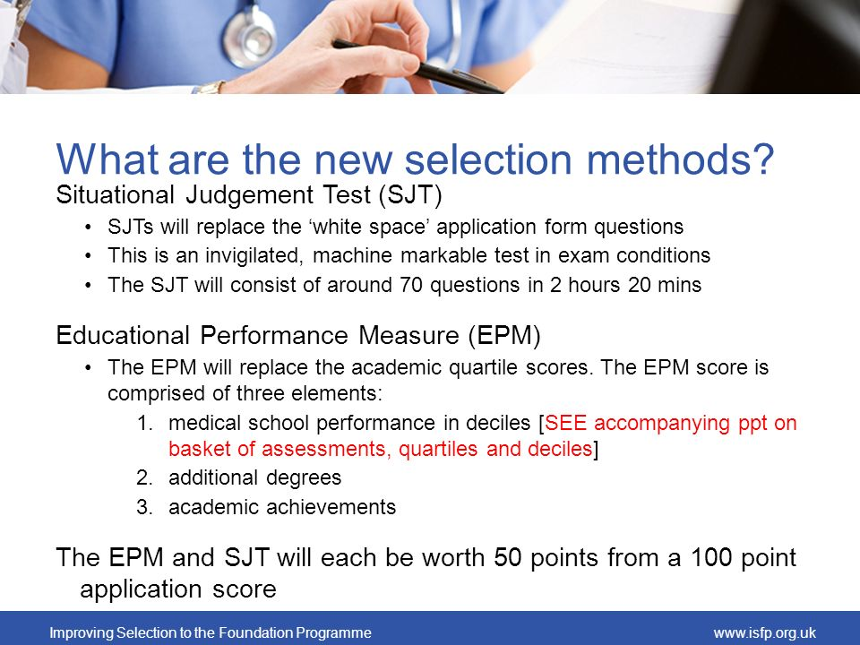 Improving Selection to the Foundation Programmewww.isfp.org.uk What are the new selection methods? Situational Judgement Test (SJT) SJTs will replace