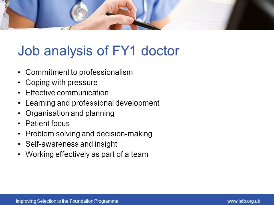 Improving Selection to the Foundation Programmewww.isfp.org.uk Job analysis of FY1 doctor Commitment to professionalism Coping with pressure Effective