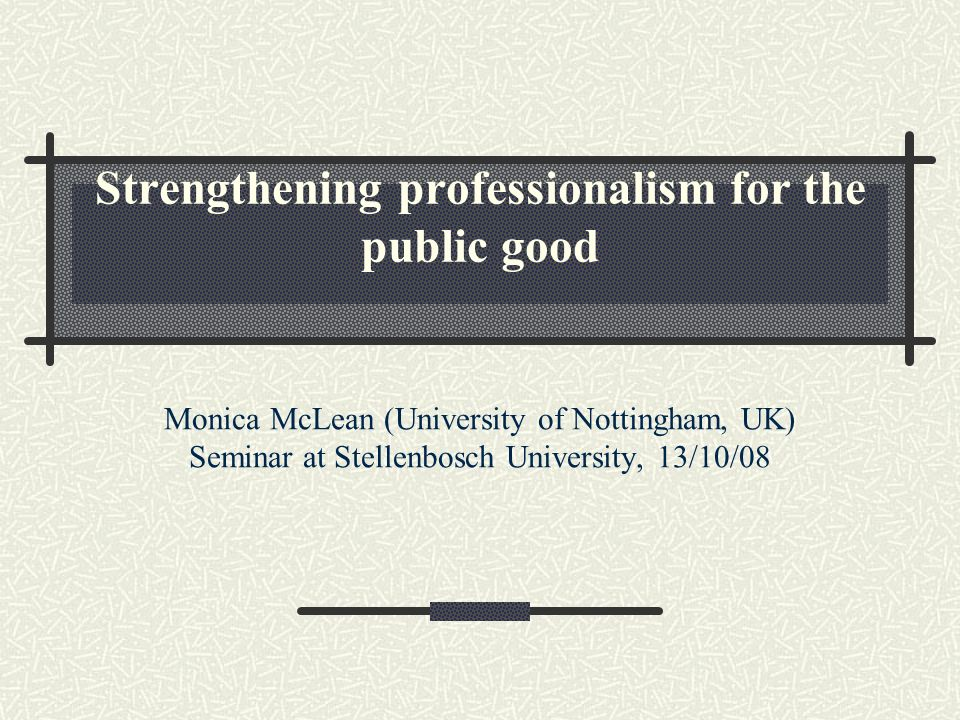 Strengthening professionalism for the public good Monica McLean (University of Nottingham, UK) Seminar at Stellenbosch University, 13/10/08