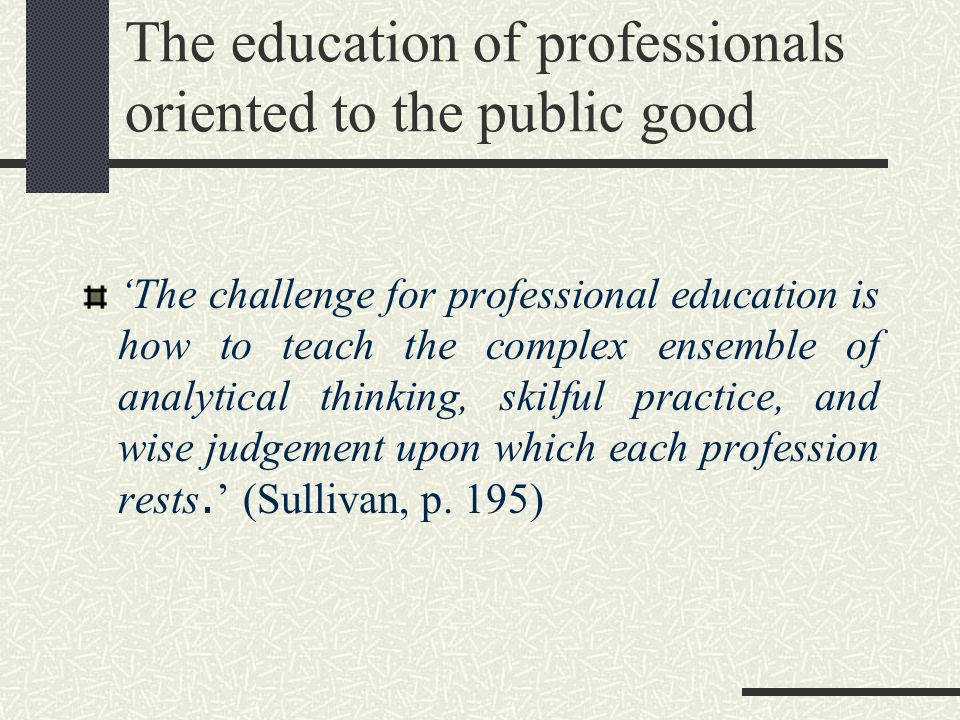 The education of professionals oriented to the public good The challenge for professional education is how to teach the complex ensemble of analytical
