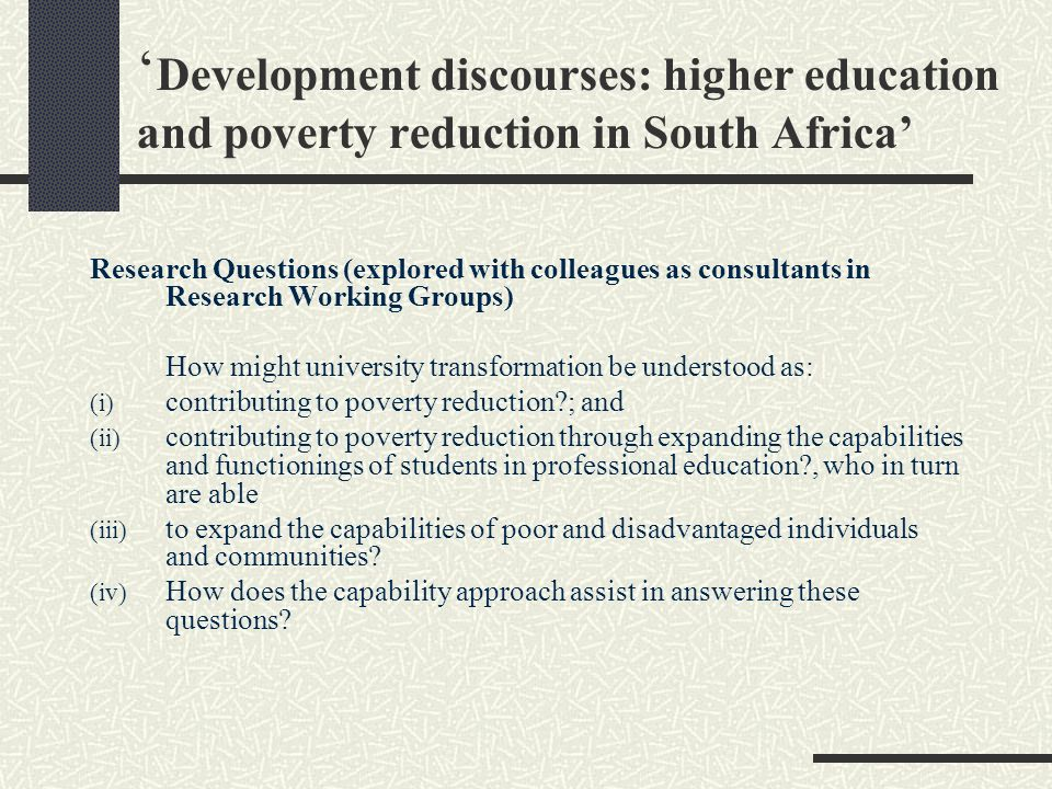 Development discourses: higher education and poverty reduction in South Africa Research Questions (explored with colleagues as consultants in Research