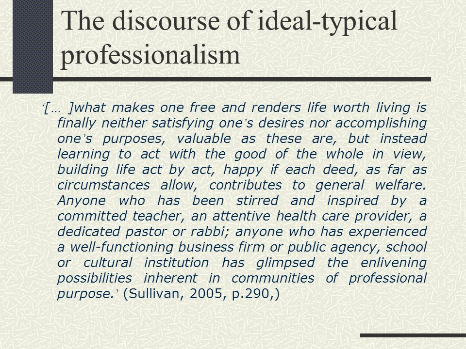 The discourse of ideal-typical professionalism [ … ]what makes one free and renders life worth living is finally neither satisfying one s desires nor