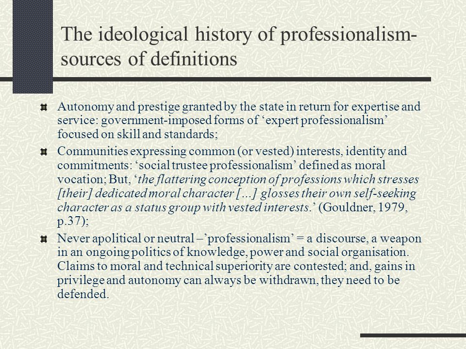 The ideological history of professionalism- sources of definitions Autonomy and prestige granted by the state in return for expertise and service: gov