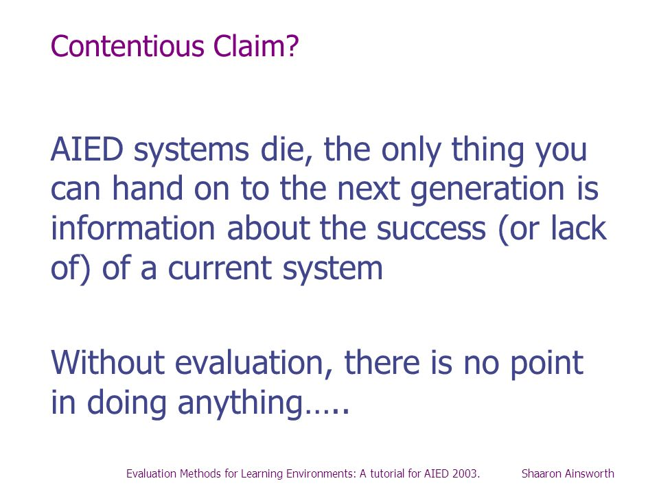 Evaluation Methods for Learning Environments: A tutorial for AIED 2003. Shaaron Ainsworth Contentious Claim? AIED systems die, the only thing you can