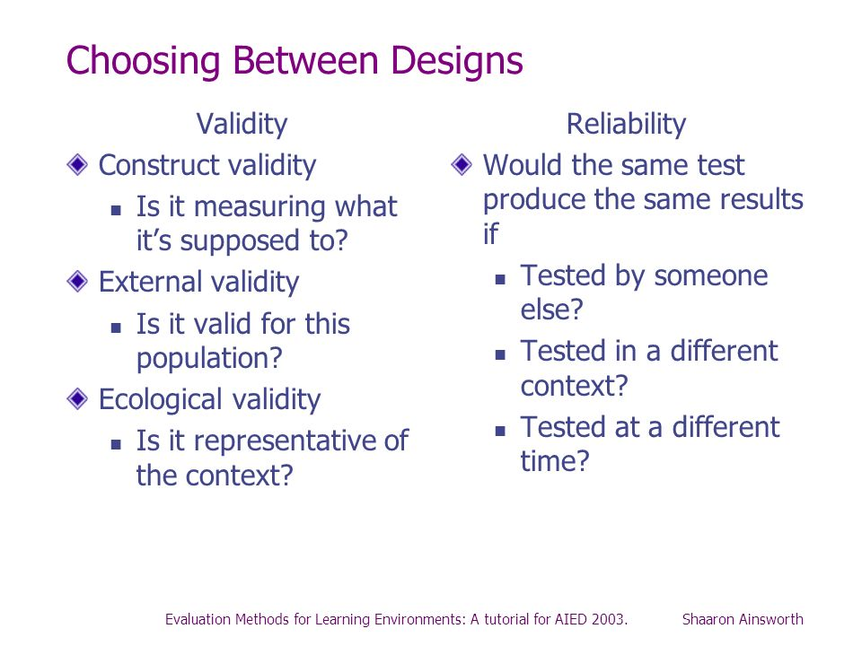 Evaluation Methods for Learning Environments: A tutorial for AIED 2003. Shaaron Ainsworth Choosing Between Designs Validity Construct validity Is it m