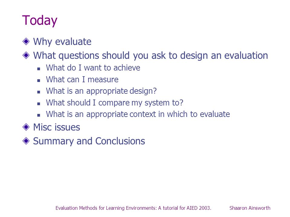 Evaluation Methods for Learning Environments: A tutorial for AIED 2003. Shaaron Ainsworth Today Why evaluate What questions should you ask to design a