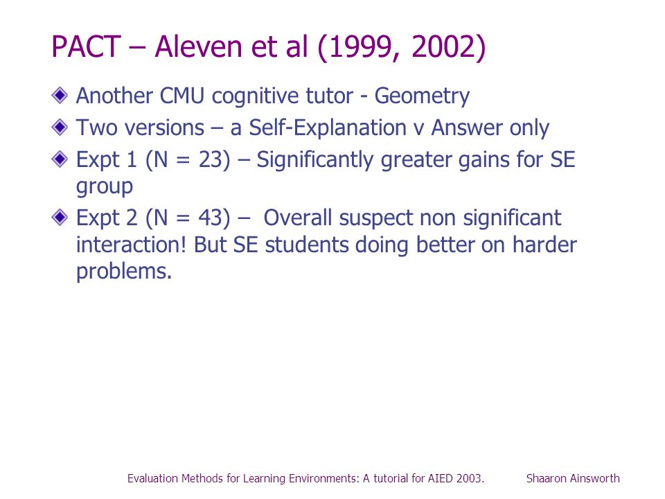 Evaluation Methods for Learning Environments: A tutorial for AIED 2003. Shaaron Ainsworth PACT – Aleven et al (1999, 2002) Another CMU cognitive tutor