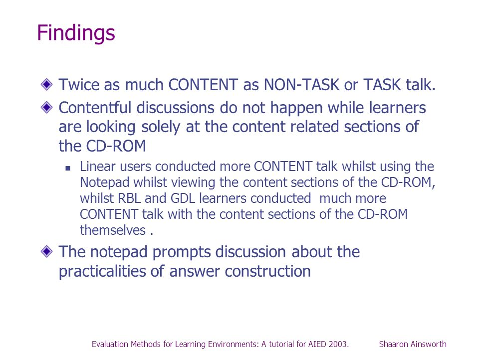 Evaluation Methods for Learning Environments: A tutorial for AIED 2003. Shaaron Ainsworth Findings Twice as much CONTENT as NON-TASK or TASK talk. Con
