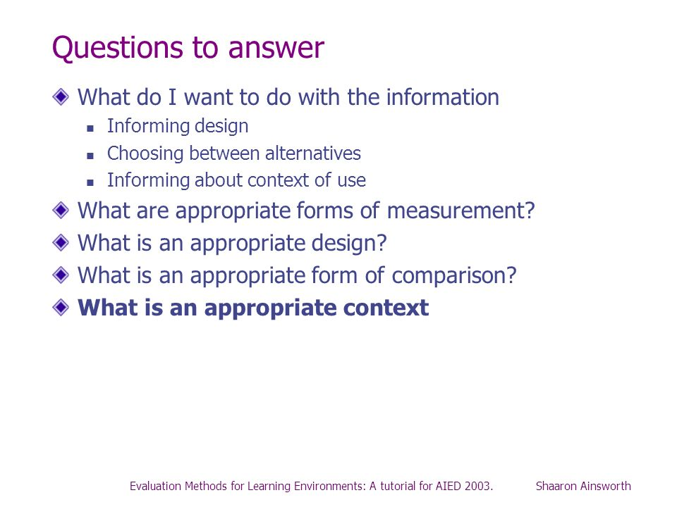 Evaluation Methods for Learning Environments: A tutorial for AIED 2003. Shaaron Ainsworth Questions to answer What do I want to do with the informatio